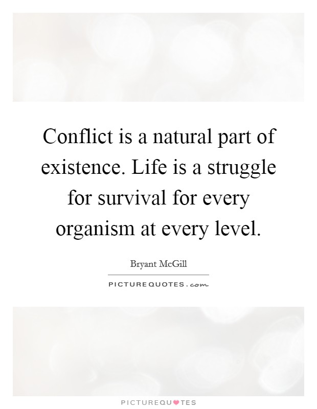 Conflict is a natural part of existence. Life is a struggle for survival for every organism at every level Picture Quote #1