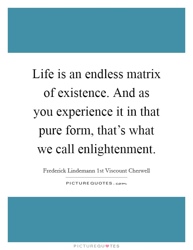 Life is an endless matrix of existence. And as you experience it in that pure form, that's what we call enlightenment Picture Quote #1
