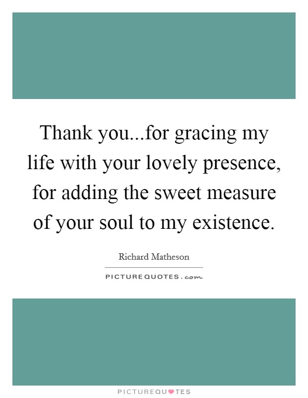 Thank you...for gracing my life with your lovely presence, for adding the sweet measure of your soul to my existence Picture Quote #1