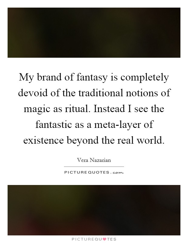 My brand of fantasy is completely devoid of the traditional notions of magic as ritual. Instead I see the fantastic as a meta-layer of existence beyond the real world Picture Quote #1