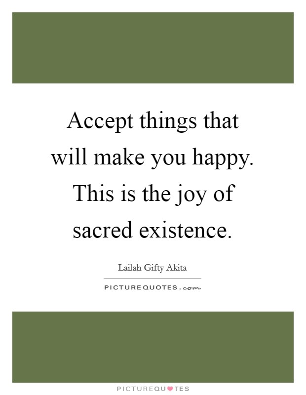 Accept things that will make you happy. This is the joy of sacred existence Picture Quote #1