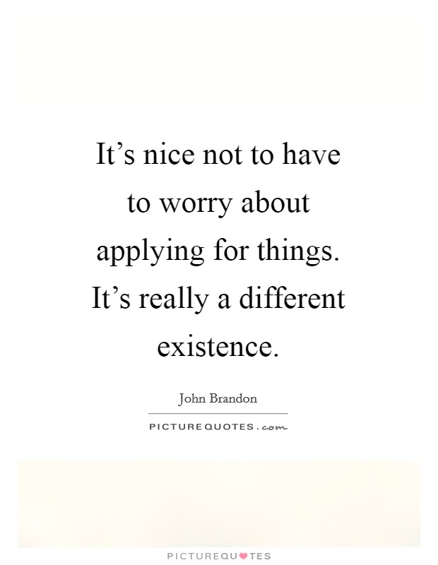 It's nice not to have to worry about applying for things. It's really a different existence Picture Quote #1