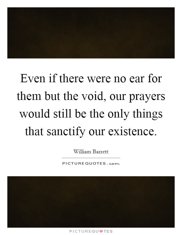 Even if there were no ear for them but the void, our prayers would still be the only things that sanctify our existence Picture Quote #1