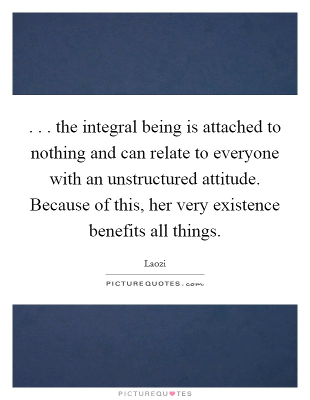 . . . the integral being is attached to nothing and can relate to everyone with an unstructured attitude. Because of this, her very existence benefits all things Picture Quote #1