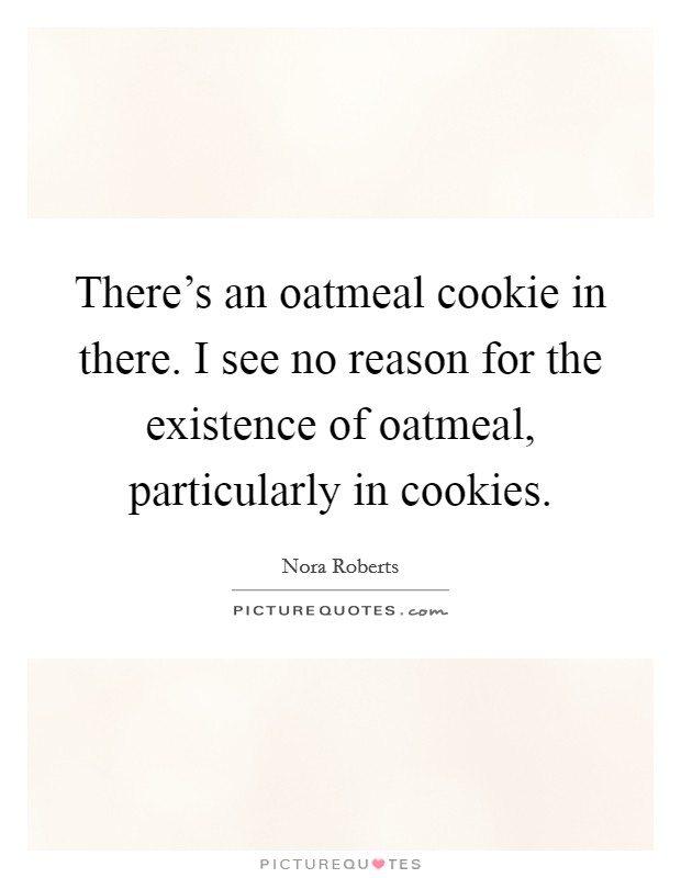There's an oatmeal cookie in there. I see no reason for the existence of oatmeal, particularly in cookies Picture Quote #1