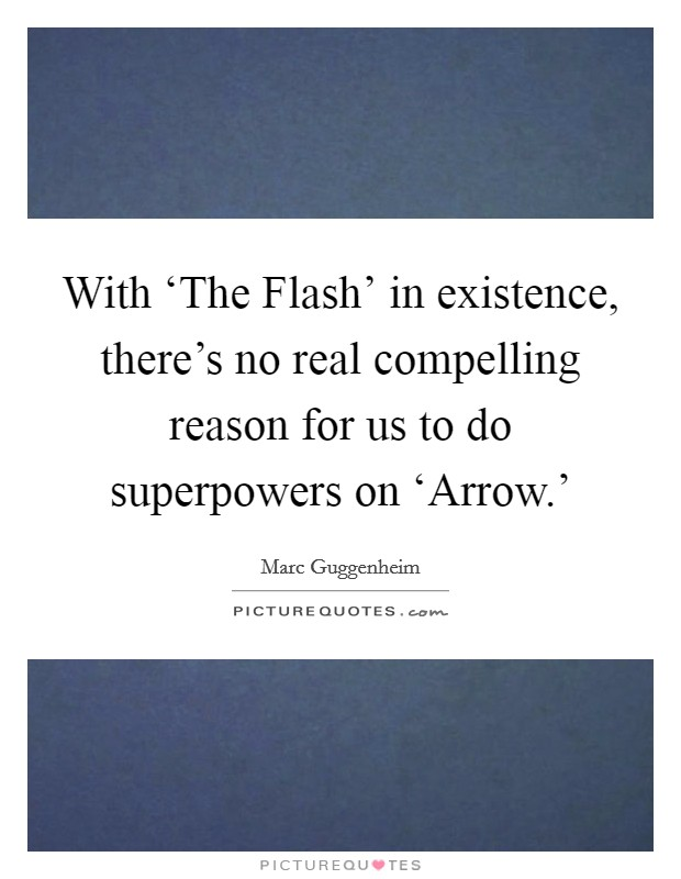 With 'The Flash' in existence, there's no real compelling reason for us to do superpowers on 'Arrow.' Picture Quote #1