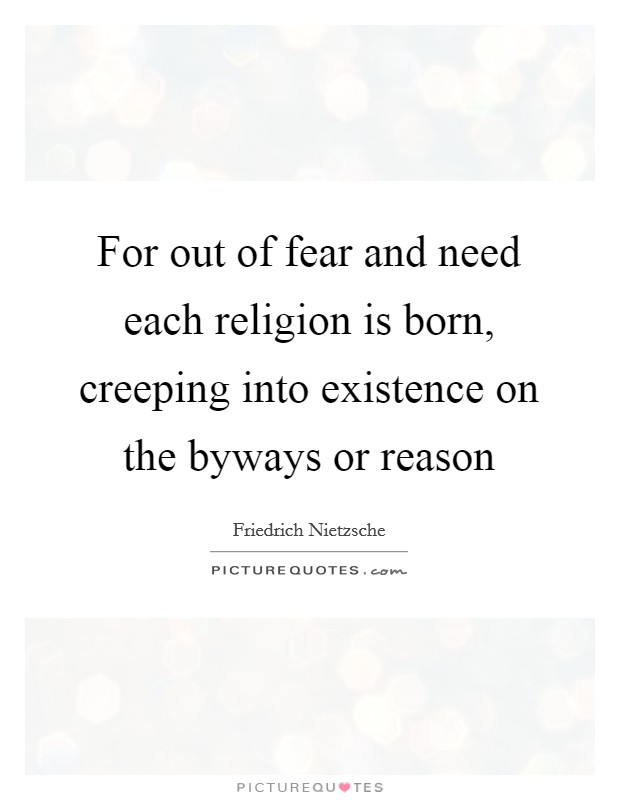 For out of fear and need each religion is born, creeping into existence on the byways or reason Picture Quote #1