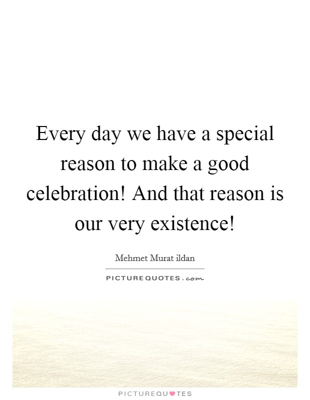 Every day we have a special reason to make a good celebration! And that reason is our very existence! Picture Quote #1
