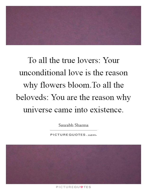To all the true lovers: Your unconditional love is the reason why flowers bloom.To all the beloveds: You are the reason why universe came into existence Picture Quote #1