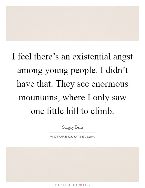 I feel there's an existential angst among young people. I didn't have that. They see enormous mountains, where I only saw one little hill to climb Picture Quote #1
