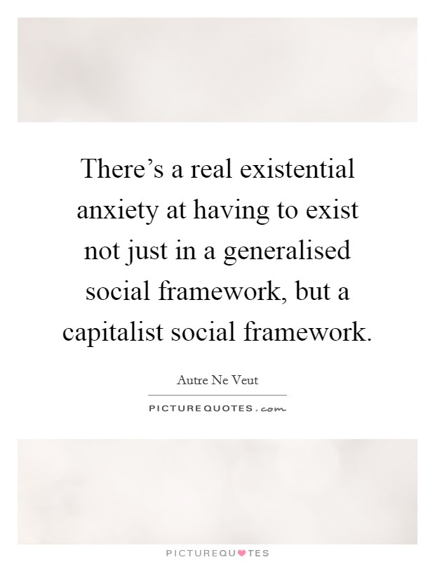 There's a real existential anxiety at having to exist not just in a generalised social framework, but a capitalist social framework Picture Quote #1