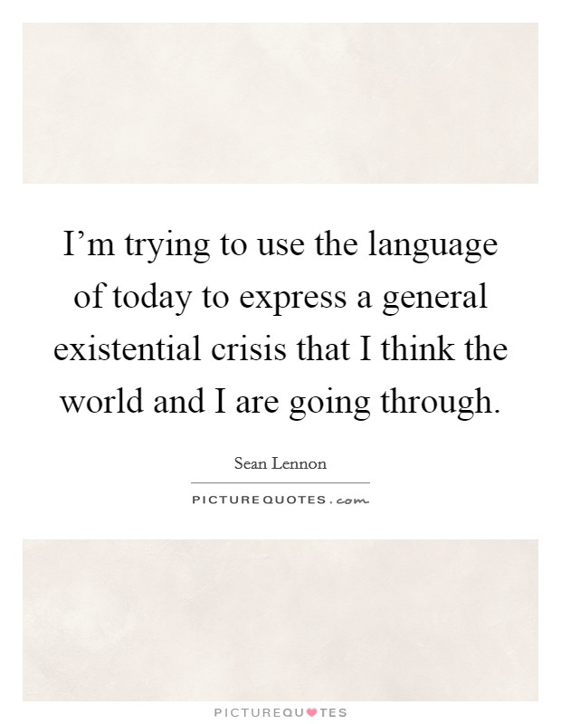 I'm trying to use the language of today to express a general existential crisis that I think the world and I are going through Picture Quote #1