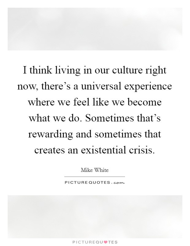 I think living in our culture right now, there's a universal experience where we feel like we become what we do. Sometimes that's rewarding and sometimes that creates an existential crisis Picture Quote #1