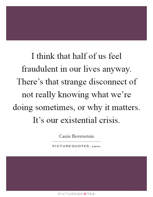I think that half of us feel fraudulent in our lives anyway. There's that strange disconnect of not really knowing what we're doing sometimes, or why it matters. It's our existential crisis Picture Quote #1