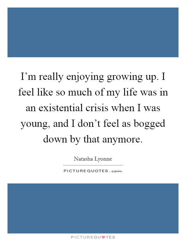 I'm really enjoying growing up. I feel like so much of my life was in an existential crisis when I was young, and I don't feel as bogged down by that anymore Picture Quote #1