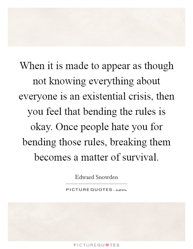 When it is made to appear as though not knowing everything about everyone is an existential crisis, then you feel that bending the rules is okay. Once people hate you for bending those rules, breaking them becomes a matter of survival Picture Quote #1