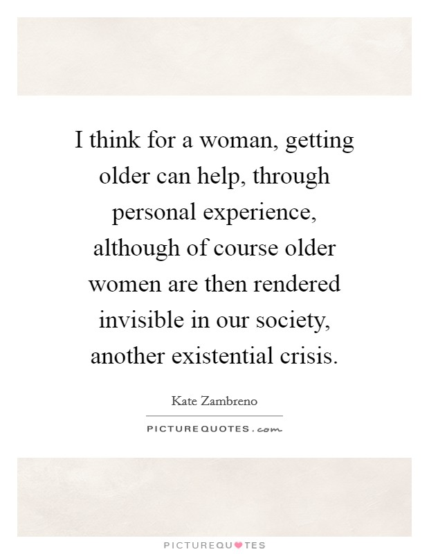 I think for a woman, getting older can help, through personal experience, although of course older women are then rendered invisible in our society, another existential crisis Picture Quote #1