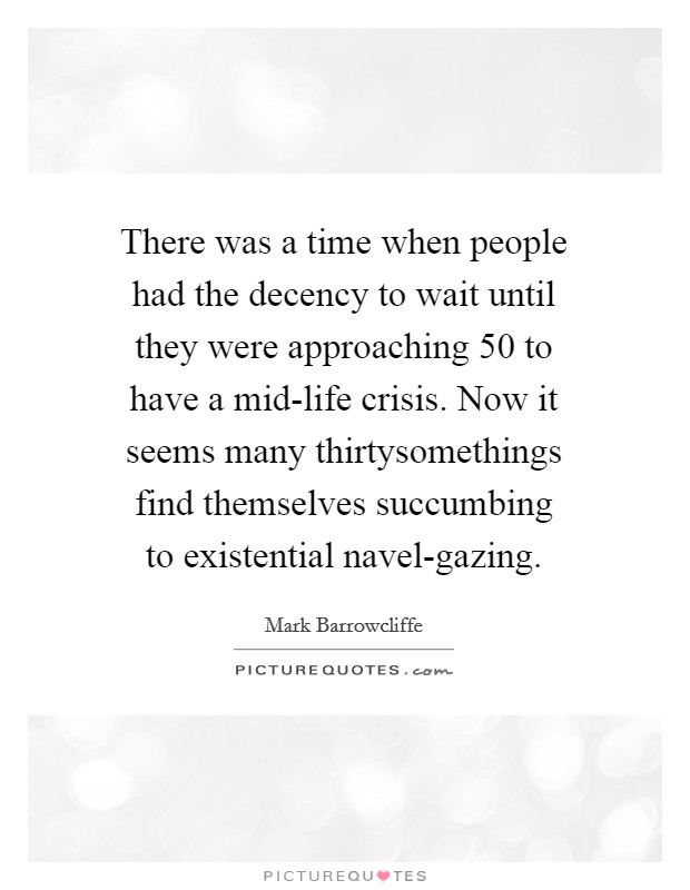 There was a time when people had the decency to wait until they were approaching 50 to have a mid-life crisis. Now it seems many thirtysomethings find themselves succumbing to existential navel-gazing Picture Quote #1