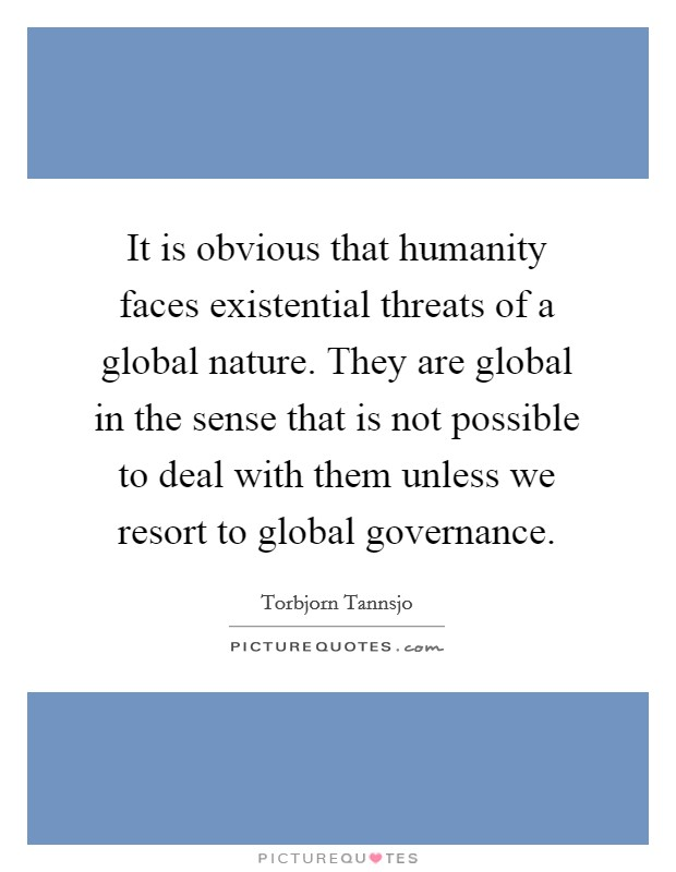 It is obvious that humanity faces existential threats of a global nature. They are global in the sense that is not possible to deal with them unless we resort to global governance Picture Quote #1
