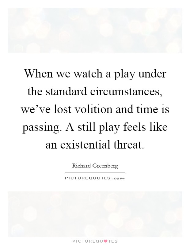 When we watch a play under the standard circumstances, we've lost volition and time is passing. A still play feels like an existential threat Picture Quote #1