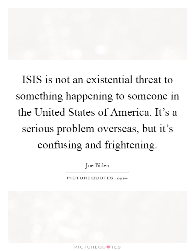 ISIS is not an existential threat to something happening to someone in the United States of America. It's a serious problem overseas, but it's confusing and frightening Picture Quote #1