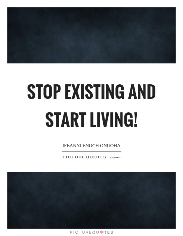 Stop Existing And Start Living!