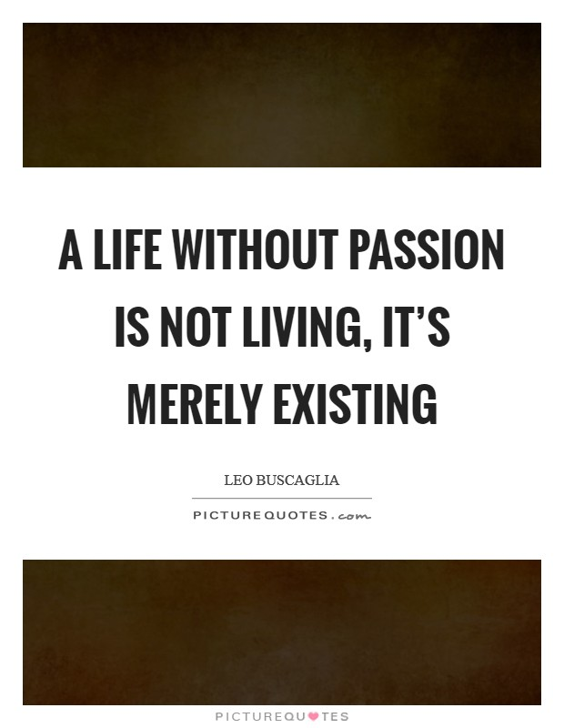 A life without passion is not living, it's merely existing Picture Quote #1