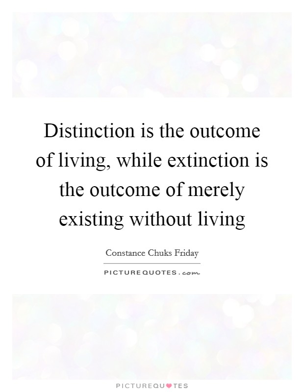 Distinction is the outcome of living, while extinction is the outcome of merely existing without living Picture Quote #1
