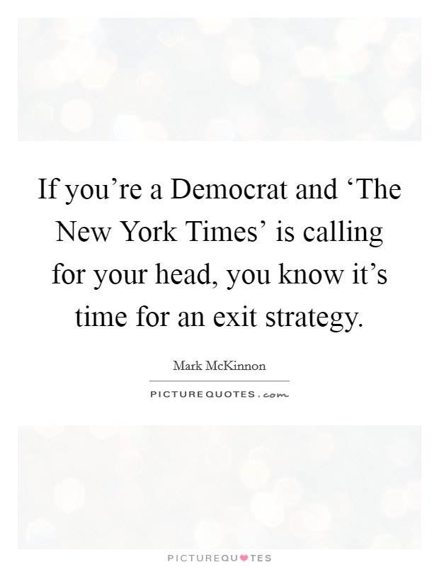 If you're a Democrat and 'The New York Times' is calling for your head, you know it's time for an exit strategy Picture Quote #1