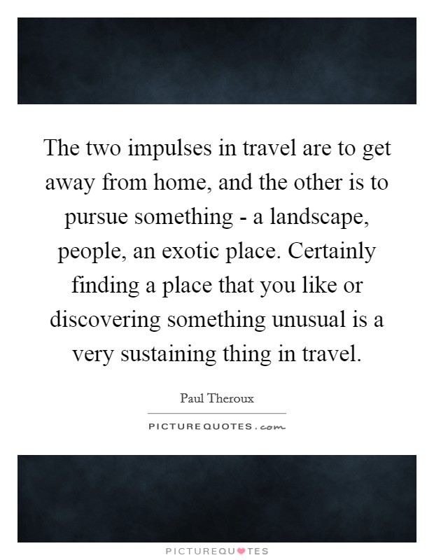 The two impulses in travel are to get away from home, and the other is to pursue something - a landscape, people, an exotic place. Certainly finding a place that you like or discovering something unusual is a very sustaining thing in travel Picture Quote #1
