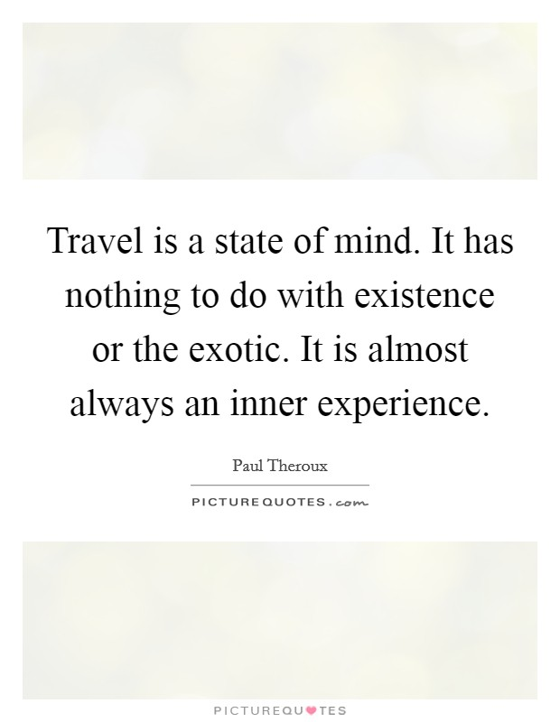Travel is a state of mind. It has nothing to do with existence or the exotic. It is almost always an inner experience Picture Quote #1
