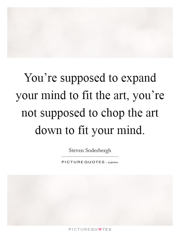 You're supposed to expand your mind to fit the art, you're not supposed to chop the art down to fit your mind. Picture Quote #1