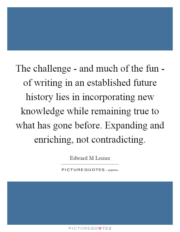 The challenge - and much of the fun - of writing in an established future history lies in incorporating new knowledge while remaining true to what has gone before. Expanding and enriching, not contradicting Picture Quote #1