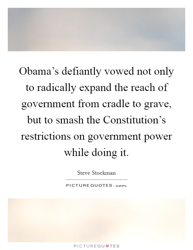 Obama's defiantly vowed not only to radically expand the reach of government from cradle to grave, but to smash the Constitution's restrictions on government power while doing it. Picture Quote #1