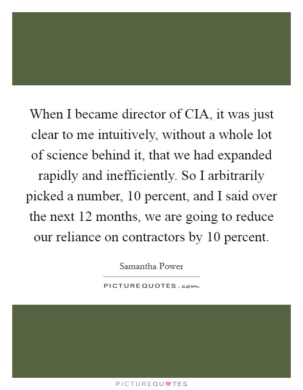 When I became director of CIA, it was just clear to me intuitively, without a whole lot of science behind it, that we had expanded rapidly and inefficiently. So I arbitrarily picked a number, 10 percent, and I said over the next 12 months, we are going to reduce our reliance on contractors by 10 percent Picture Quote #1