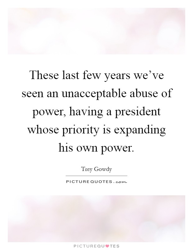 These last few years we've seen an unacceptable abuse of power, having a president whose priority is expanding his own power Picture Quote #1