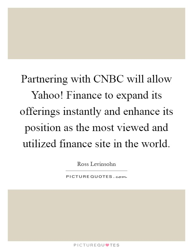 Partnering with CNBC will allow Yahoo! Finance to expand its offerings instantly and enhance its position as the most viewed and utilized finance site in the world Picture Quote #1