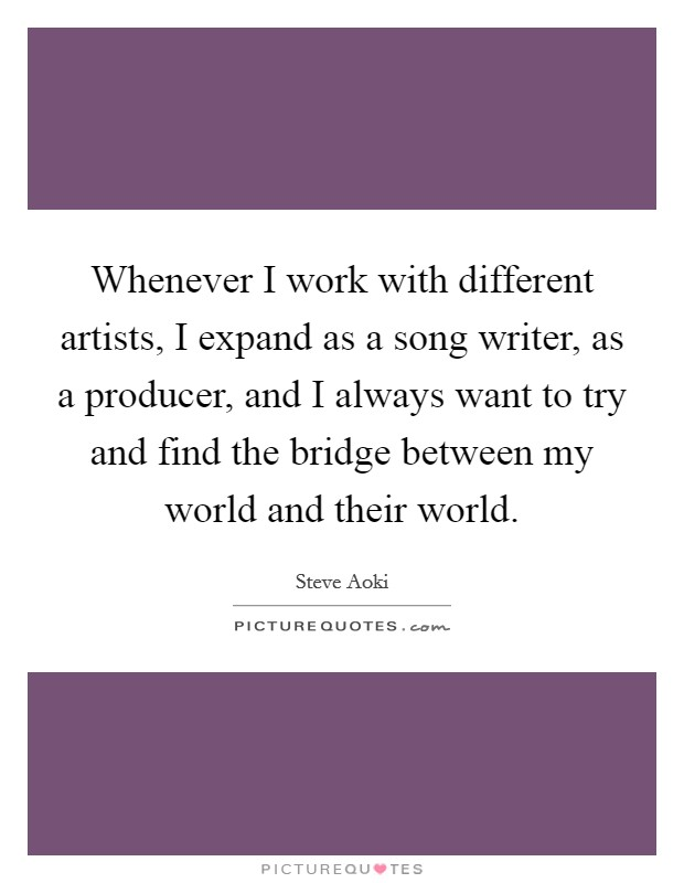 Whenever I work with different artists, I expand as a song writer, as a producer, and I always want to try and find the bridge between my world and their world Picture Quote #1