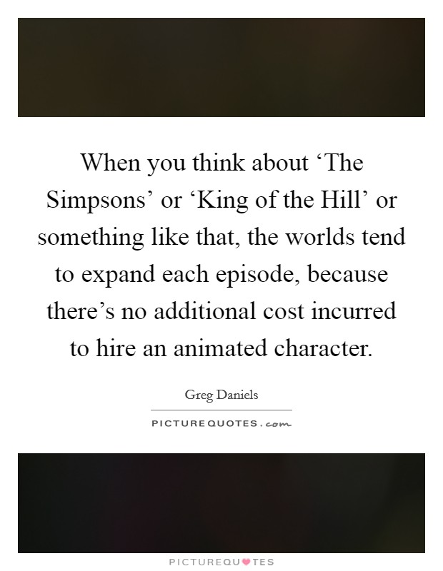 When you think about 'The Simpsons' or 'King of the Hill' or something like that, the worlds tend to expand each episode, because there's no additional cost incurred to hire an animated character. Picture Quote #1