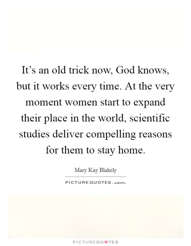 It's an old trick now, God knows, but it works every time. At the very moment women start to expand their place in the world, scientific studies deliver compelling reasons for them to stay home. Picture Quote #1