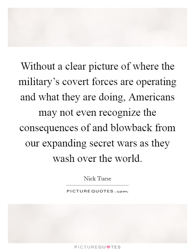 Without a clear picture of where the military's covert forces are operating and what they are doing, Americans may not even recognize the consequences of and blowback from our expanding secret wars as they wash over the world Picture Quote #1