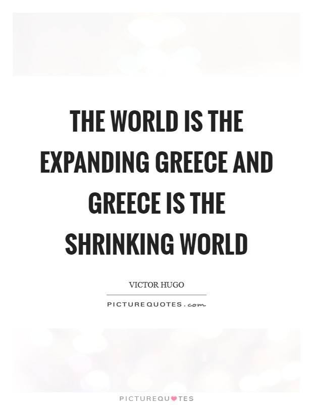 The world is the expanding Greece and Greece is the shrinking world Picture Quote #1
