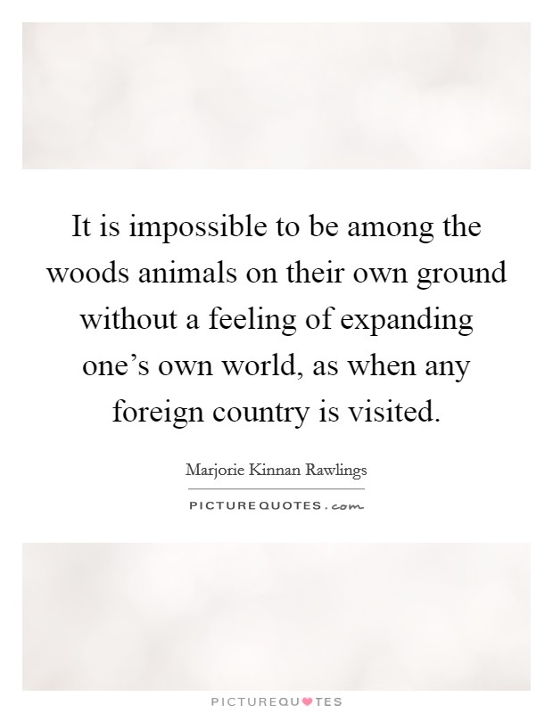 It is impossible to be among the woods animals on their own ground without a feeling of expanding one's own world, as when any foreign country is visited Picture Quote #1