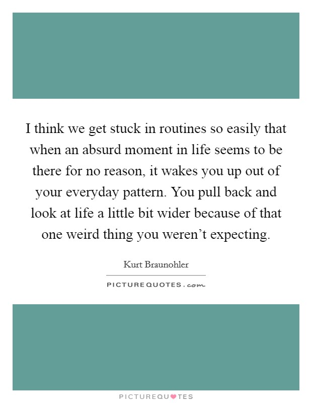 I think we get stuck in routines so easily that when an absurd moment in life seems to be there for no reason, it wakes you up out of your everyday pattern. You pull back and look at life a little bit wider because of that one weird thing you weren't expecting. Picture Quote #1