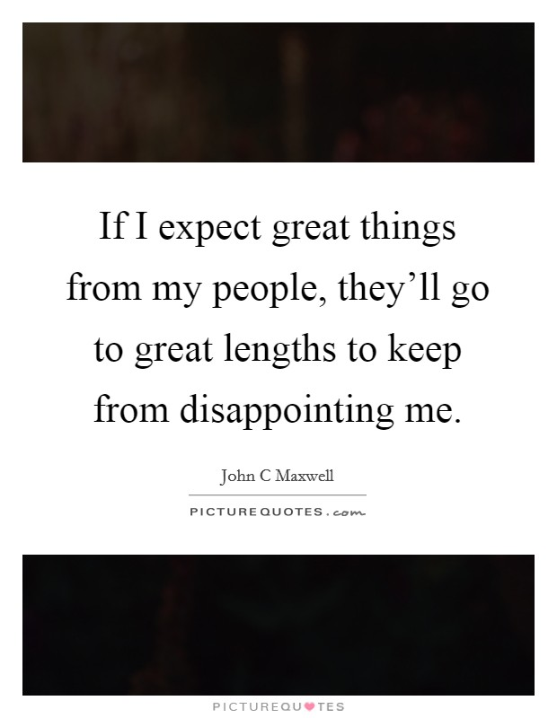 If I expect great things from my people, they'll go to great lengths to keep from disappointing me Picture Quote #1