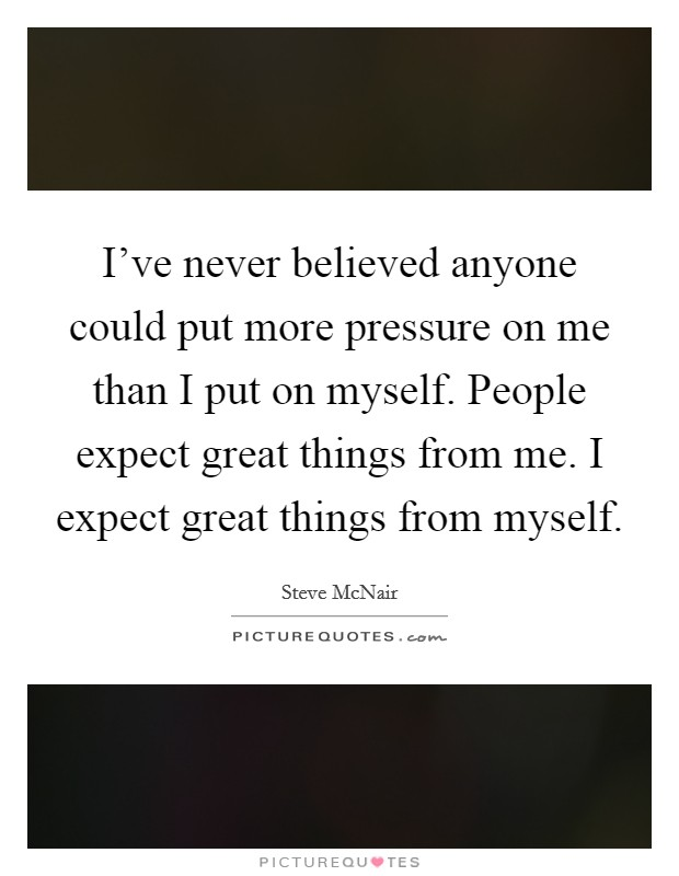 I've never believed anyone could put more pressure on me than I put on myself. People expect great things from me. I expect great things from myself Picture Quote #1