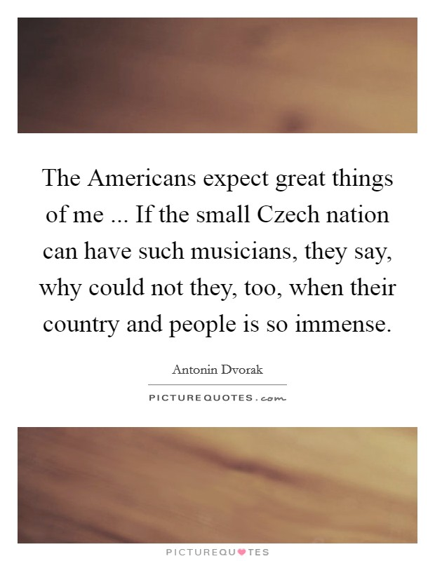 The Americans expect great things of me ... If the small Czech nation can have such musicians, they say, why could not they, too, when their country and people is so immense. Picture Quote #1