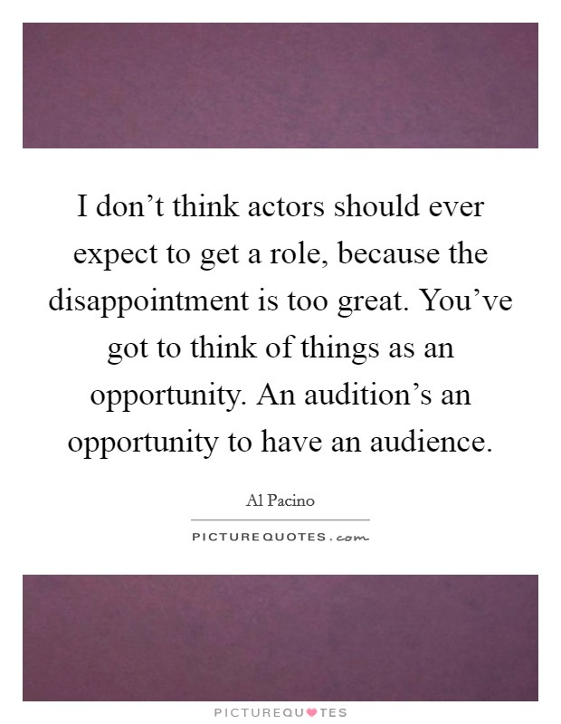 I don't think actors should ever expect to get a role, because the disappointment is too great. You've got to think of things as an opportunity. An audition's an opportunity to have an audience Picture Quote #1