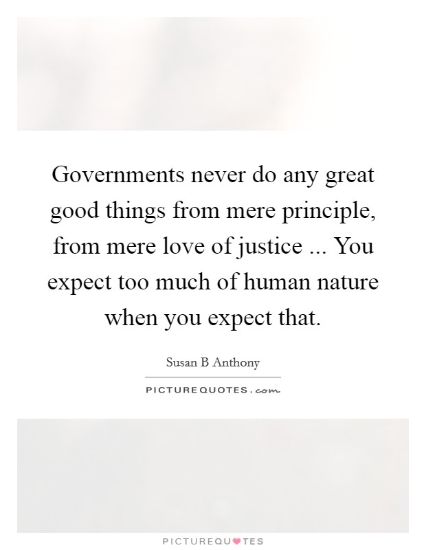 Governments never do any great good things from mere principle, from mere love of justice ... You expect too much of human nature when you expect that. Picture Quote #1