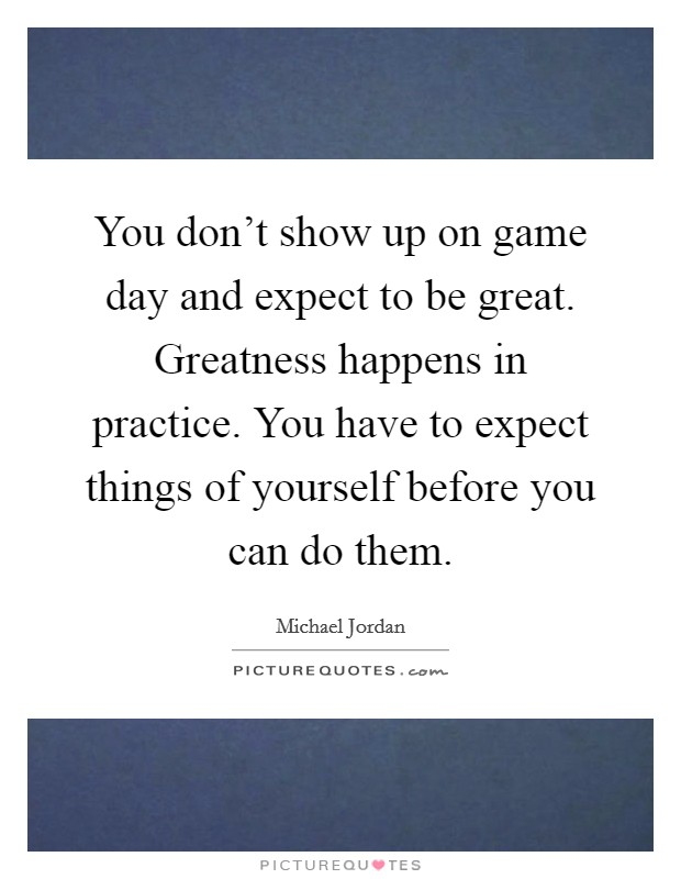 You don't show up on game day and expect to be great. Greatness happens in practice. You have to expect things of yourself before you can do them Picture Quote #1